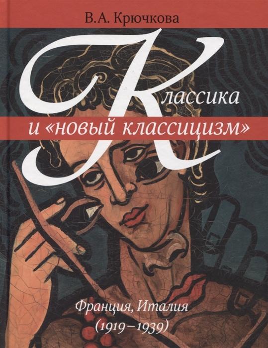 Крючкова В. Классика и новый классицизм Франция Италия 1919-1939