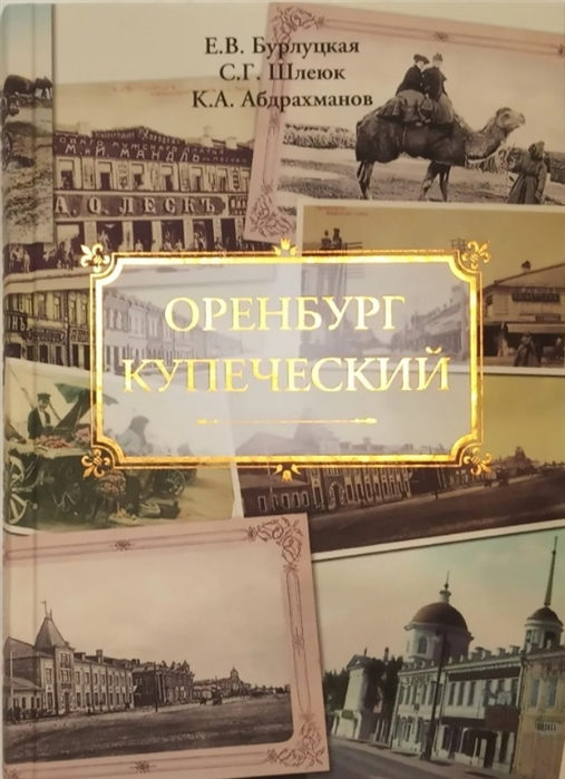 Бурлуцкая Е., Шлеюк С., Абдрахманов К. Оренбург купеческий