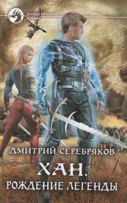 Серебряков Д. Хан Рождение легенды серебряков дмитрий хан рождение легенды
