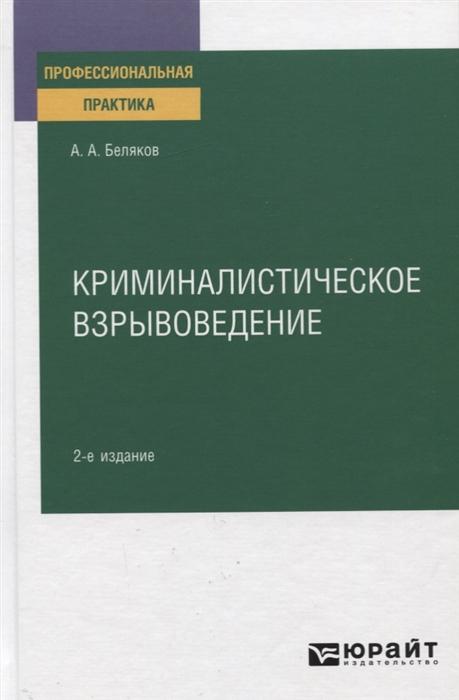 Беляков А. Криминалистическое взрывоведение Практическое пособие беляков алексей вторая дверь
