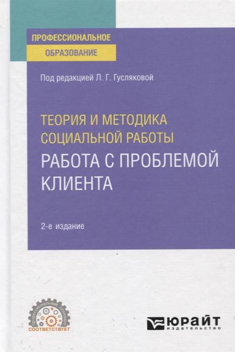 Гуслякова Л. (ред.) Теория и методика социальной работы Работа с проблемой клиента Учебное пособие для СПО