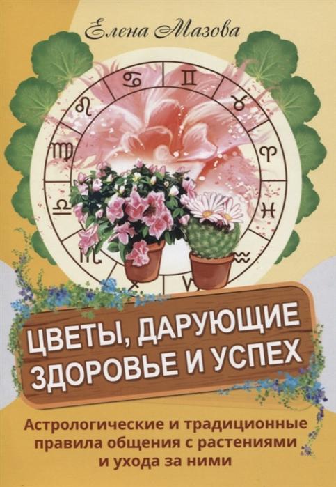 Мазова Е. Цветы дарующие здоровье и успех Астрологические и традиционные правила общения с растениями и ухода за ними мазова е астрологические рецепты здоровья
