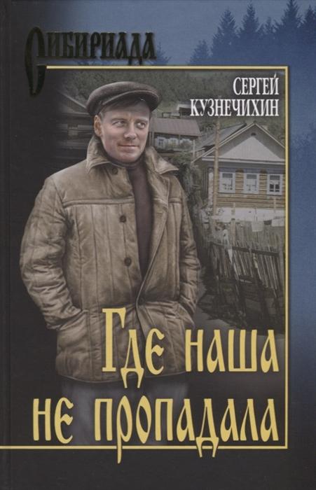 Кузнечихин С. Где наша не пропадала Истории из жизни Петухова Алексея Лукича любовь удалая где наша непропадала