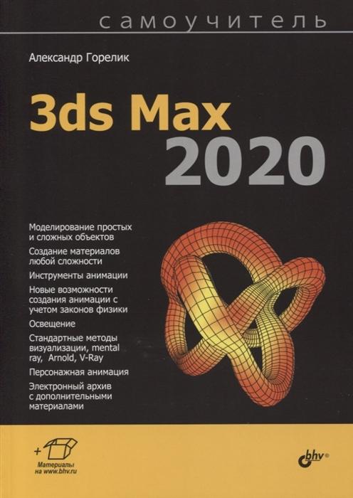 Горелик А. Самоучитель 3ds Max 2020 александр горелик самоучитель 3ds max 2018