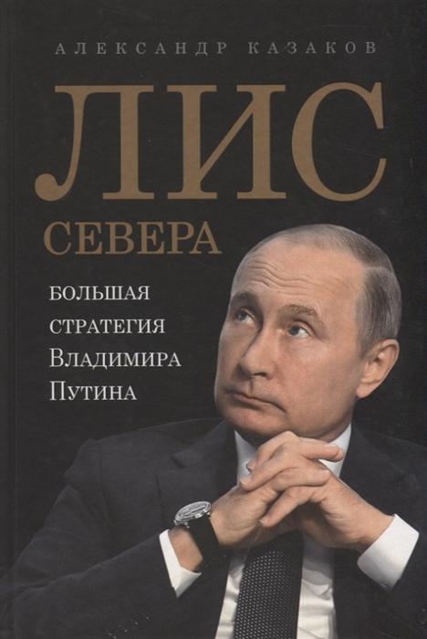 Казаков А. Лис Севера Большая стратегия Владимира Путина