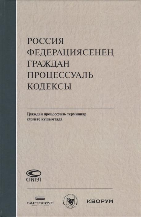 Россия Федерациясенен граждан процессуаль кодексы Граждан процессуаль терминнар сузлеге кушымтада на татарском языке