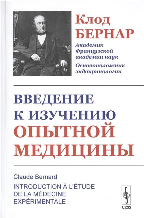 Бернар К. Введение к изучению опытной медицины