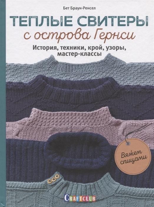Браун-Ренсел Б. Теплые свитеры с острова Гернси История техники крой узоры мастер-классы
