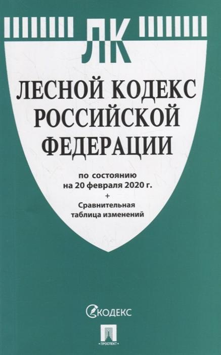 Лесной кодекс Российской Федерации по состоянию на 20 февраля 2020 с таблицей изменений