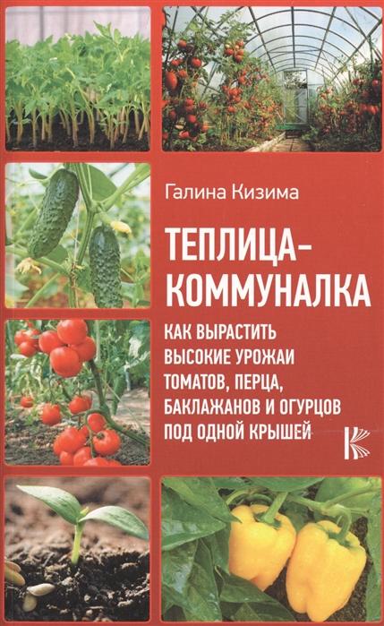 Кизима Г. Теплица-коммуналка Как вырастить высокие урожаи томатов перца баклажанов и огурцов под одной крышей