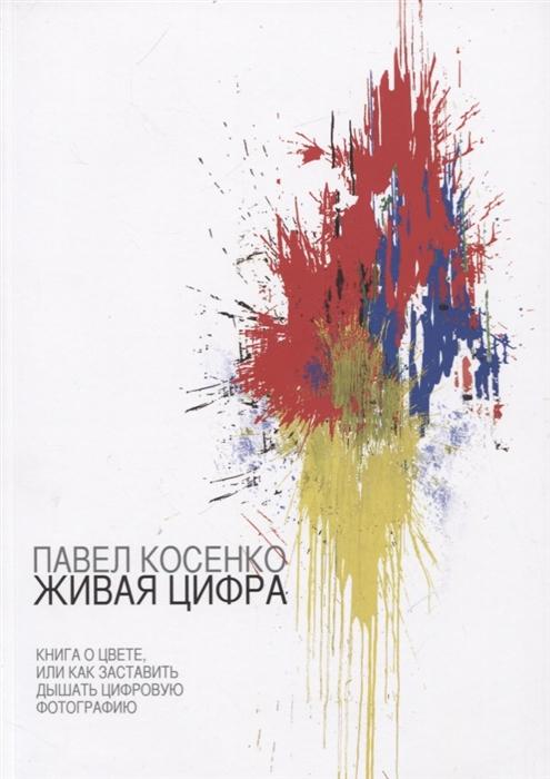 Косенко П. Живая Цифра Книга о цвете или как заставить дышать цифровую фотографию