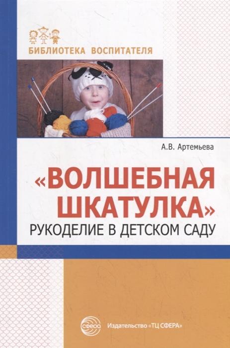 Артемьева А. Волшебная шкатулка Рукоделие в детском саду рукоделие для девочек