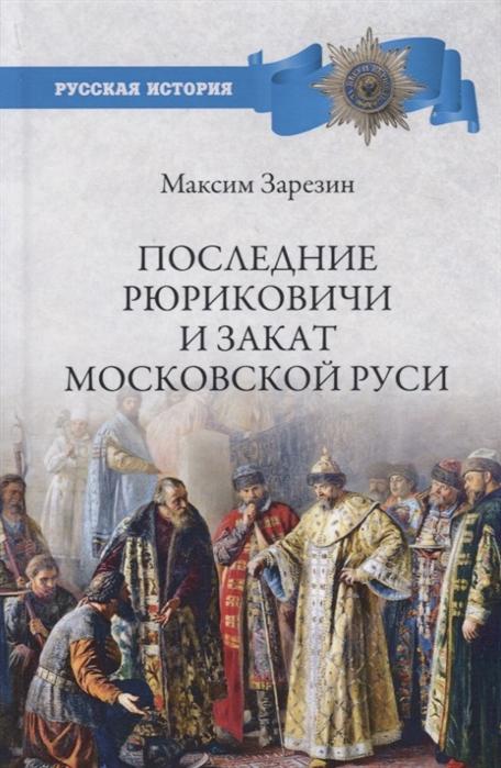 Зарезин М. Последние Рюриковичи и закат Московской Руси