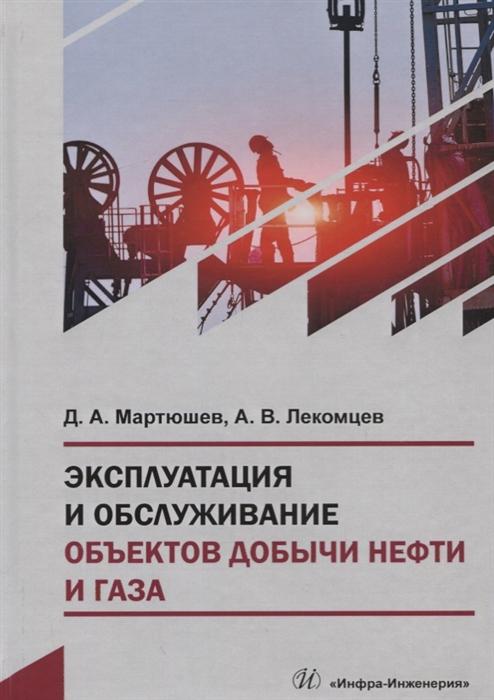 Мартюшев Д., Лекомцев А. Эксплуатация и обслуживание объектов добычи нефти и газа Учебное пособие недорого