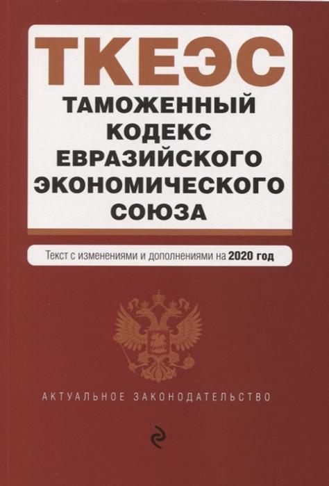 Усанов В. (ред.) Таможенный кодекс Евразийского экономического союза Текст с изменениями и дополнениями на 2020 год отсутствует таможенный кодекс евразийского экономического союза текст с изменениями и дополнениями на 2020 год