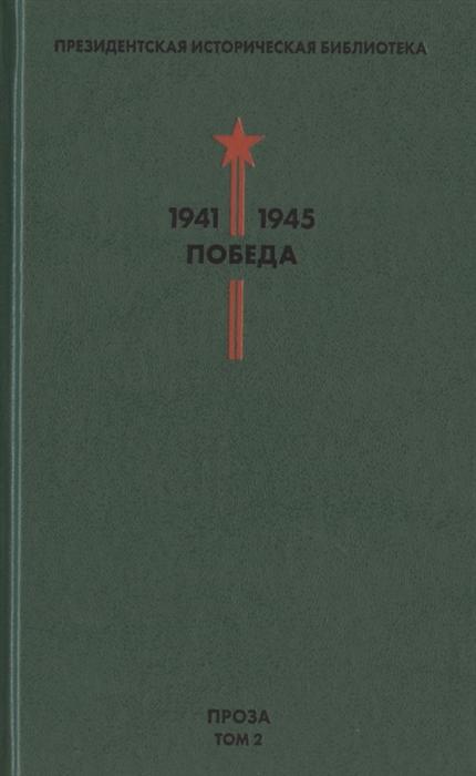 Фокин П. (сост.) Президентская историческая библиотека 1941-1945 Победа II Проза Том 2