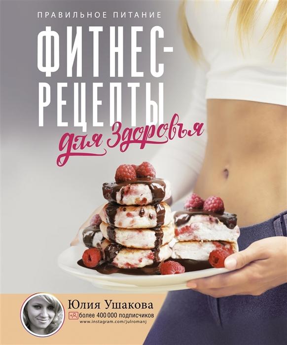 Ушакова Ю. Фитнес-рецепты для ЗДОРОВЬЯ Правильное питание Рецепты на любой вкус