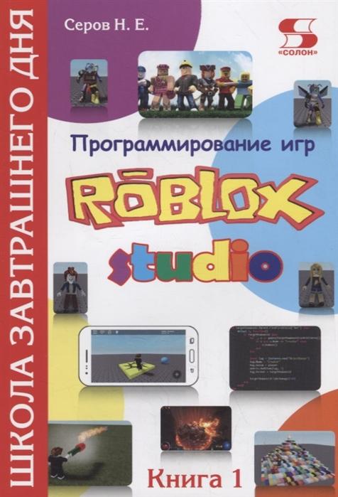 Серов Н. Программирование игр в Robloх Studio Школа завтрашнего дня Книга 1 комлев н полезное программирование