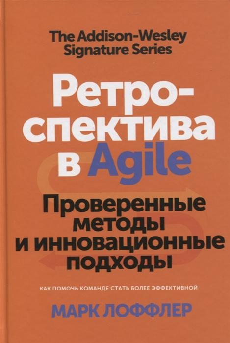 Лоффлер М. Ретроспектива в Agile Проверенные методы и инновационные подходы лоффлер марк ретроспектива в agile проверенные методы и инновационные подходы