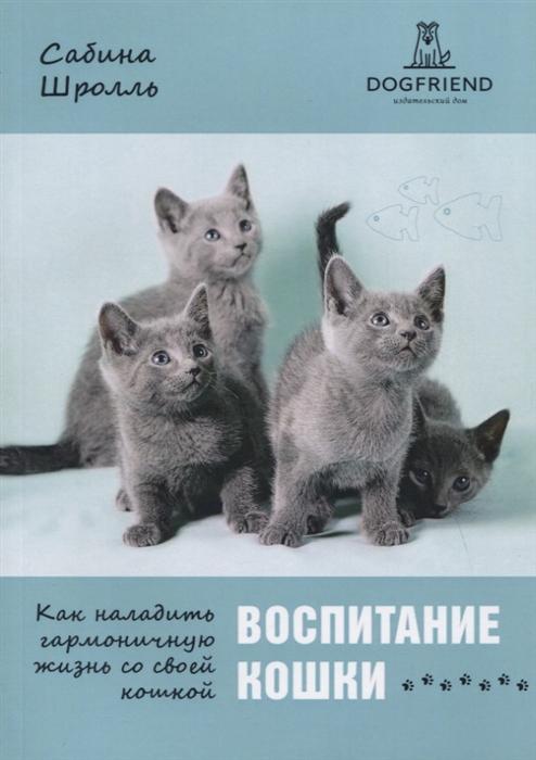 Шролль С. Воспитание кошки Как наладить гармоничную жизнь со своей кошкой