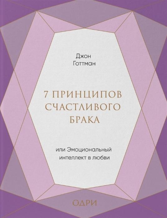 Готтман Дж. 7 принципов счастливого брака или Эмоциональный интеллект в любви джон готтман 7 принципов счастливого брака или эмоциональный интеллект в любви