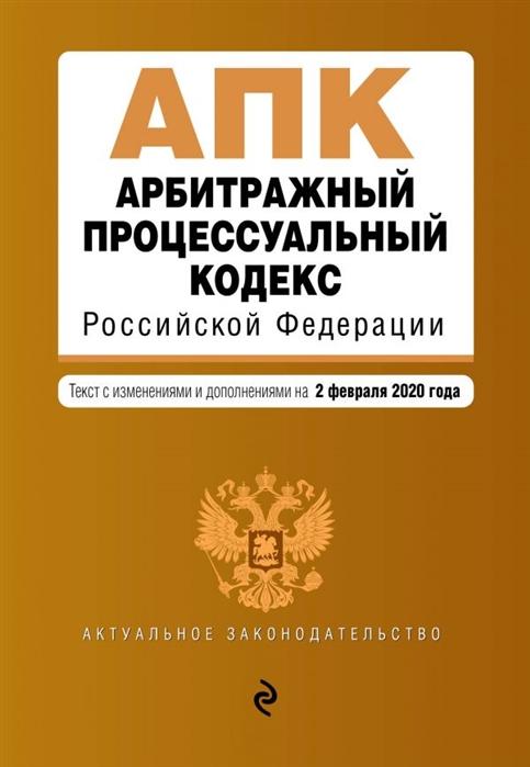 Арбитражный процессуальный кодекс Российской Федерации Текст с изменениями и дополнениями на 2 февраля 2020 года