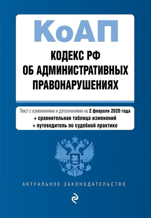 Кодекс Российской Федерации об административных правонарушениях Текст с изменениями и дополнениями на 2 февраля 2020 года