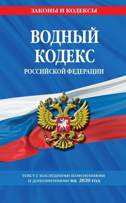 Водный кодекс Российской Федерации Текст с последними изменениями и дополнениями на 2020 год
