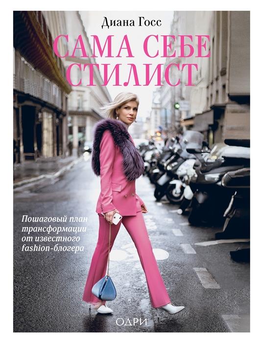 Фото - Госс Д. Сама себе стилист Пошаговый план трансформации от известного fashion-блогера адамс д фишер д госс дж доктор кто город смерти