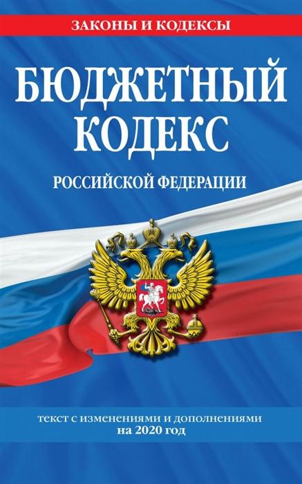 Бюджетный кодекс Российской Федерации Текст с изменениями и дополнениями на 2020 год