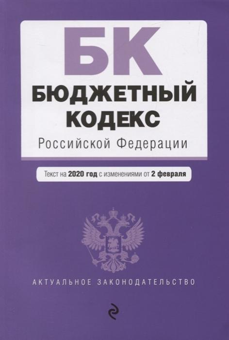 Бюджетный кодекс Российской Федерации Текст на 2020 год с изменениями от 2 февраля