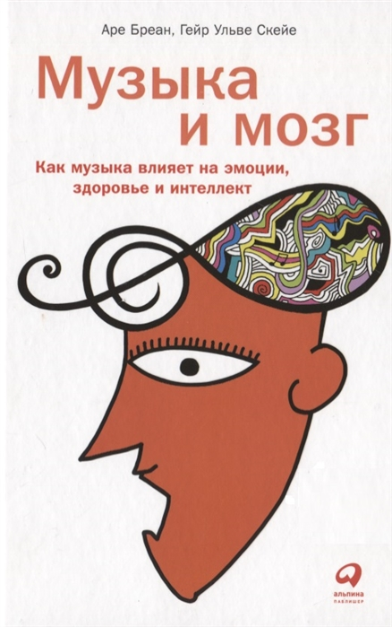 Бреан А., Скейе Г. Музыка и мозг Как музыка влияет на эмоции здоровье и интеллект