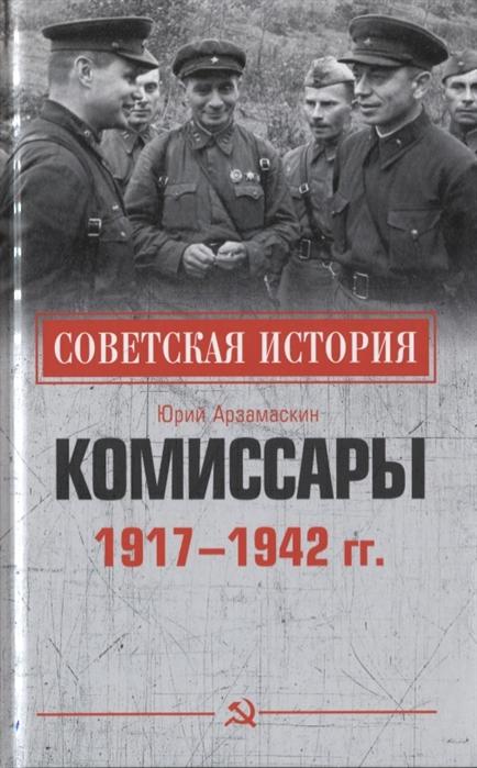 Арзамаскин Ю. Комиссары 1917-1942 гг арзамаскин ю комиссары 1917 1942 гг