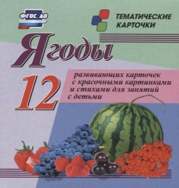 Ягоды 12 развивающих карточек с красочными картинками стихами и загадками для занятий с детьми ягоды 12 красочных карточек