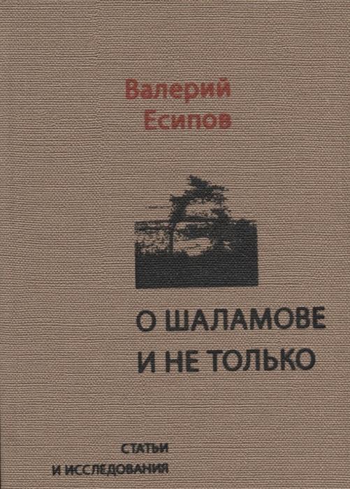 Фото - Есипов В. О Шаламове и не только Статьи и исследования есипов в четыре жизни василия аксенова легенды оттепели есипов в