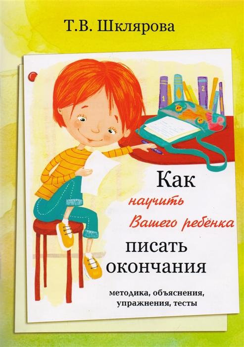 Шклярова Т. Как научить вашего ребенка писать окончания