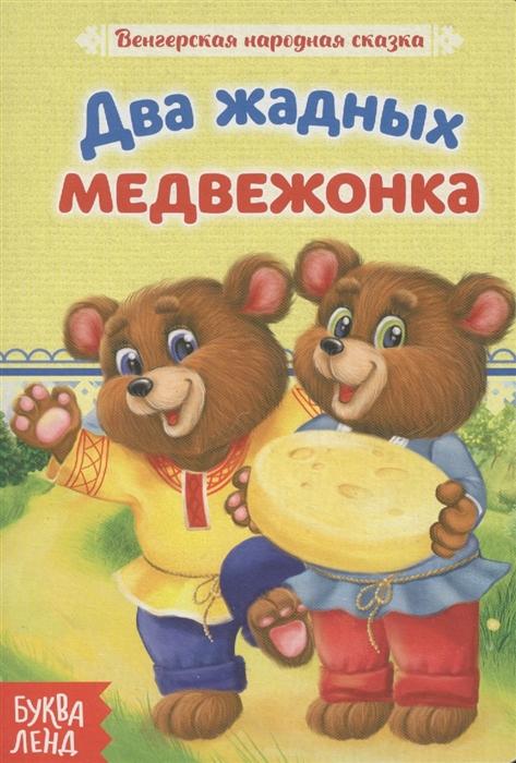Два жадных медвежонка Венгерская народная сказка ясюнас е бордюг с мазурина о худ два жадных медвежонка