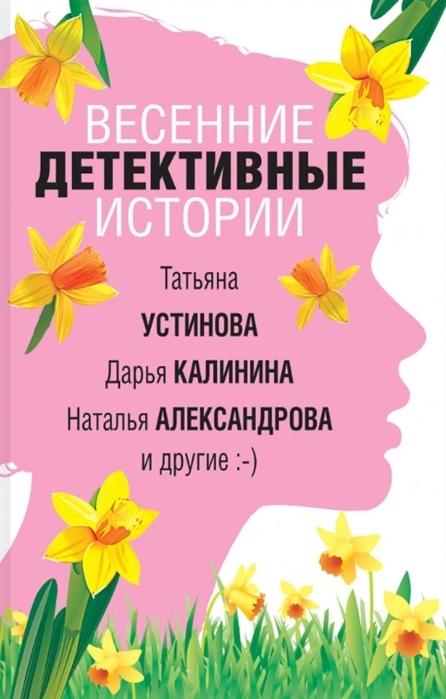 Устинова Т., Калинина Д., Александрова Н. и др. Весенние детективные истории