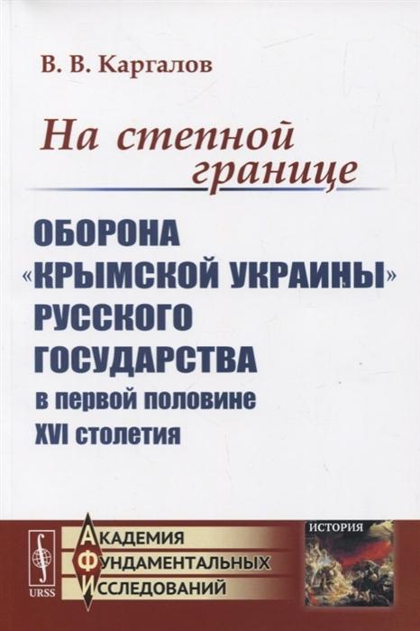 Каргалов В. На степной границе Оборона крымской украины Русского государства в первой половине XVI столетия