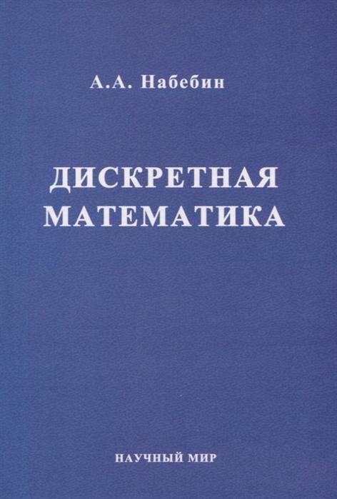 Набебин А. Дискретная математика Учебник для вузов гладков л курейчик в курейчик в дискретная математика учебник
