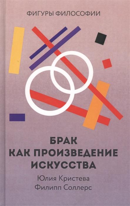 Кристева Ю., Соллерс Ф. Брак как произведение искусства ю и кудинов ф ф пащенко основы современной информатики