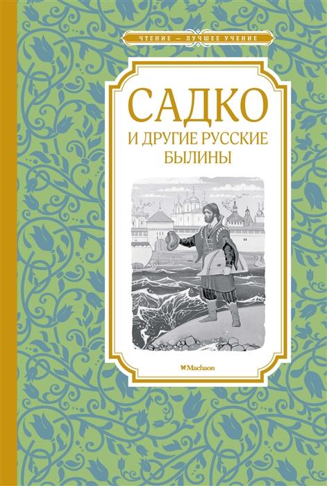 Вахрушева Е. (ред.) Садко и другие русские былины н с тихонравов русские былины старой и новой записи