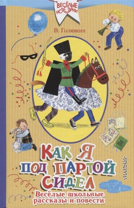 Купить Как я под партой сидел Веселые школьные рассказы и повести, АСТ, Проза для детей. Повести, рассказы