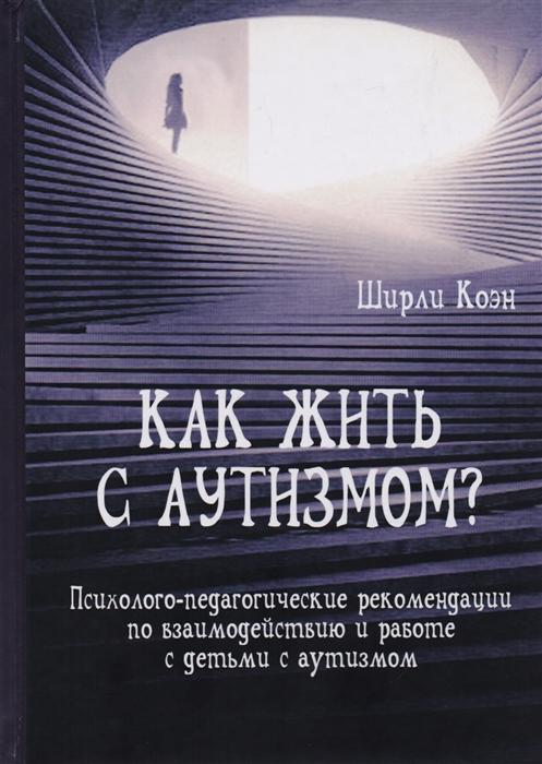 Коэн Ш. Как жить с аутизмом Психолого-педагогические рекомендации по взаимодействию и работе с детьми с аутизмом