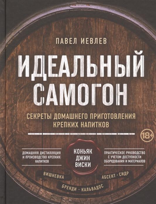 Иевлев П. Идеальный самогон Секреты домашнего приготовления крепких напитков коньяк джин виски