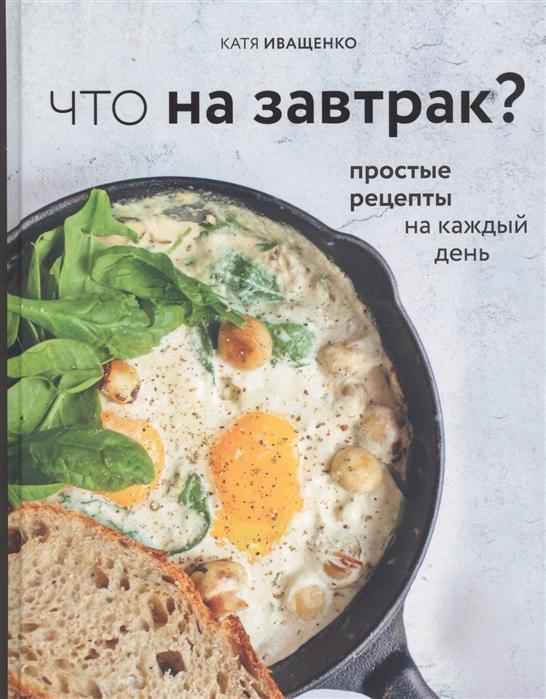 Иващенко К. Что на завтрак Простые рецепты на каждый день