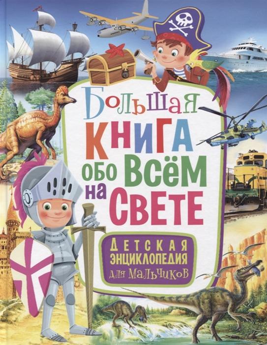 Купить Большая книга обо всем на свете Детская энциклопедия для мальчиков, Владис, Универсальные детские энциклопедии и справочники