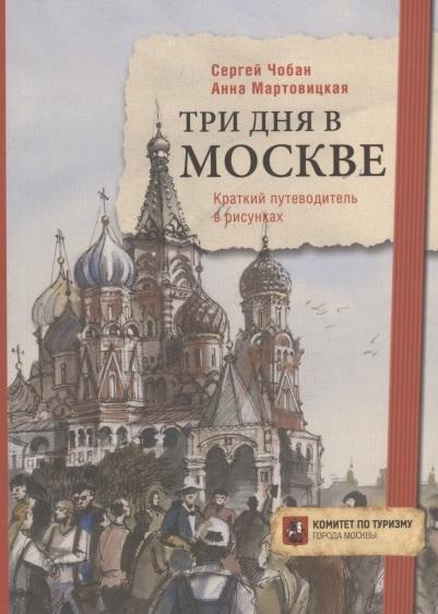 Чобан С., Мартовицкая А. Три дня в Москве Краткий путеводитель в рисунках