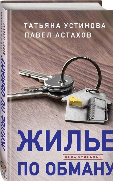 Устинова Т., Астахов П. Жилье по обману недорого