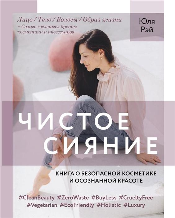 Рэй Ю. Чистое Сияние Книга о безопасной косметике и этичном образе жизни октокрилен в косметике
